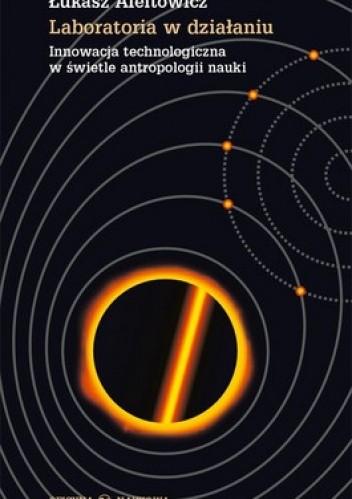 Okładka książki Laboratoria w działaniu. Innowacja technologiczna w świetle antropologii nauki