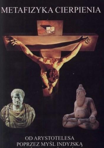 Okładka książki Metafizyka cierpienia. Od Arystotelesa poprzez myśl indyjską do myśli chrześcijańskiej