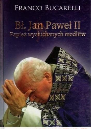Okładka książki Bł. Jan Paweł II. Papież wysłuchanych modlitw