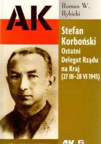 Okładka książki Stefan Korboński. Ostatni Delegat Rządu na Kraj (27 III-28 VI 1945)