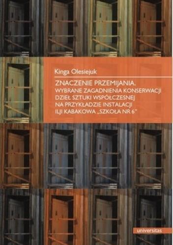 Okładka książki Znaczenie przemijania. Wybrane zagadnienia konserwacji dzieł sztuki współczesnej na przykładzie instalacji Ilji Kabakowa Szkoła nr 6