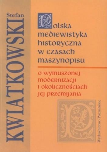 Okładka książki Polska mediewistyka historyczna w czasach maszynopisu. O wymuszonej modernizacji i okolicznościach jej przemijania