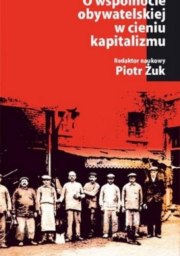 Okładka książki O wspólnocie obywatelskiej w cieniu kapitalizmu. Ład lokalny, lewica, demokracja