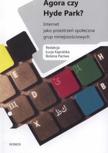 Okładka książki Agora czy Hyde Park? Internet jako przestrzeń społeczna grup mniejszościowych