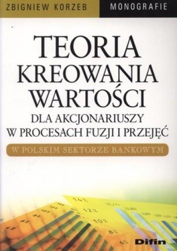 Okładka książki Teoria kreowania wartości dla akcjonariuszy w procesach fuzji i przejęć w polskim sektorze bankowym