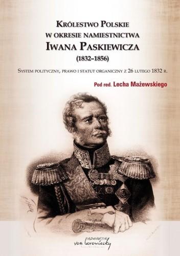 Okładka książki Królestwo Polskie w okresie namiestnictwa Iwana Paskiewicza (1832-1856). System polityczny, prawo i statut organiczny z 26 lutego 1832 r.