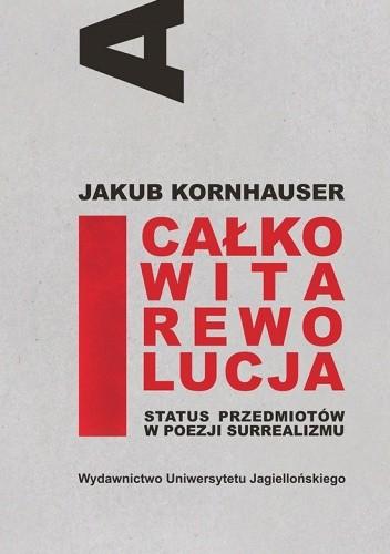 Okładka książki Całkowita rewolucja. Status przedmiotów w poezji surrealizmu