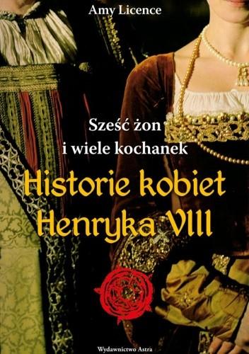 Okładka książki Sześć żon i wiele kochanek. Historie kobiet Henryka VIII