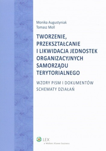 Okładka książki Tworzenie, przekształcanie i likwidacja jednostek organizacyjnych samorządu terytorialnego. Wzory pism i dokumentów. Schematy działań