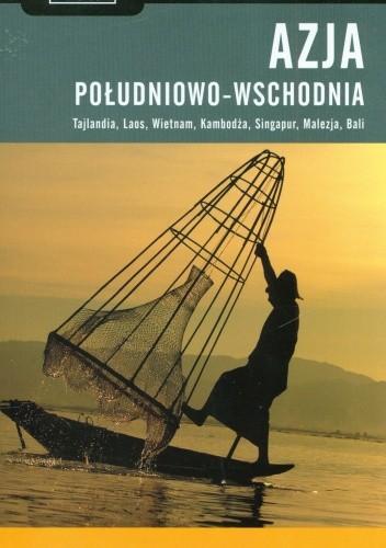 Okładka książki Azja Południowo-Wschodnia. Tajlandia, Laos, Wietnam, Kambodża, Singapur, Malezja, Bali