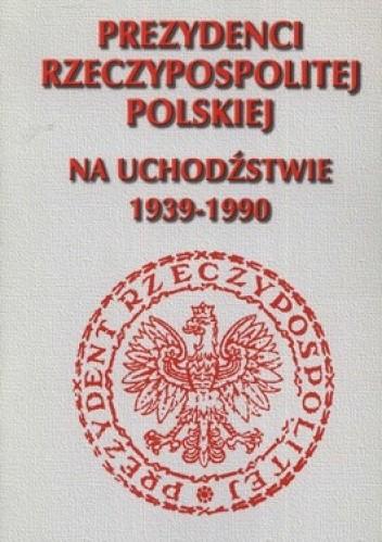 Okładka książki Prezydenci Rzeczypospolitej Polskiej na uchodźstwie 1939-1990