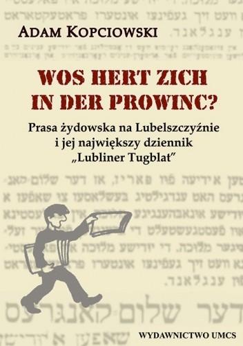Okładka książki Wos hert zich in der prowinc? Prasa żydowska na Lubelszczyźnie i jej największy dziennik