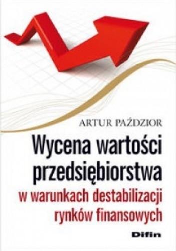 Okładka książki Wycena wartości przedsiębiorstwa w warunkach destabilizacji rynków finansowych