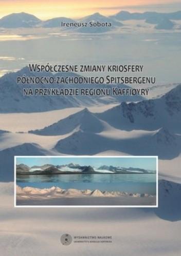 Okładka książki Współczesne zmiany kriosfery północno-zachodniego Spitsbergenu na przykładzie regionu Kaffiory