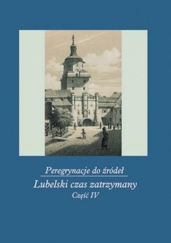 Okładka książki Peregrynacje do źródeł. Część 4. Lubelski czas zatrzymany