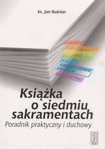 Okładka książki Książka o siedmiu sakramentach. Poradnik praktyczny i duchowy
