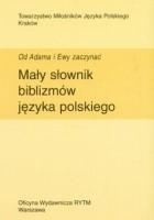 Mały słownik biblizmów języka polskiego. Od Adama i Ewy zaczynać
