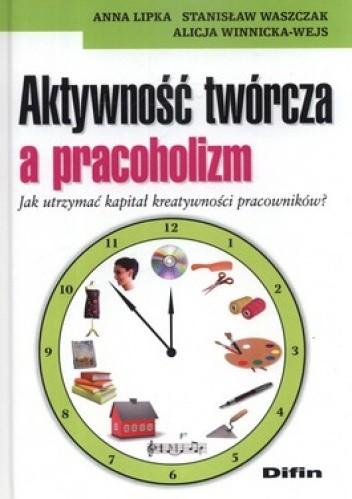 Okładka książki Aktywność twórcza a pracoholizm. Jak utrzymać kapitał kreatywności pracowników?