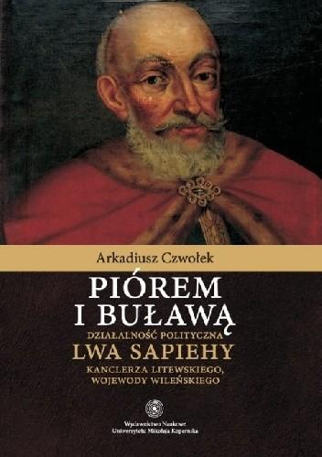 Okładka książki Piórem i buławą. Działalność polityczna Lwa Sapiehy kanclerza litewskiego, wojewody wileńskiego