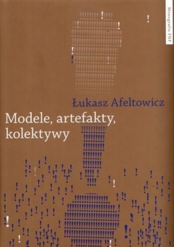 Okładka książki Modele, artefakty kolektywy. Praktyka badawcza w perspektywie współczesnych studiów nad nauką