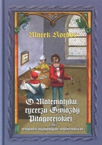 Okładka książki O Matematyku, rycerzu Gwiazdy Pitagorejskiej, czyli tentamen mythologiae mathematicae