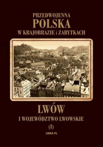 Okładka książki Przedwojenna Polska w krajobrazie i zabytkach. Lwów i województwo lwowskie