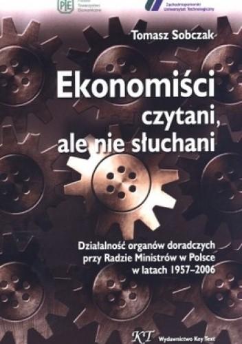 Okładka książki Ekonomiści czytani, ale nie słuchani. Działalność organów doradczych przy Radzie Ministrów w Polsce w latach 1957-2006