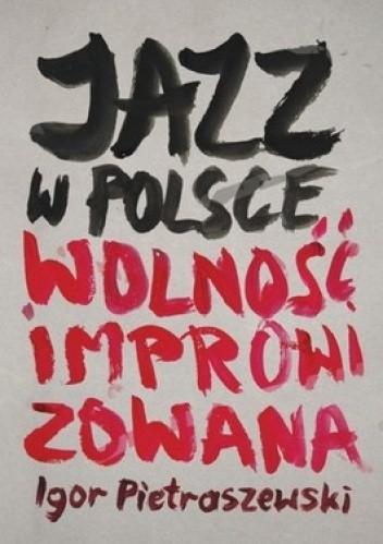 Okładka książki Jazz w Polsce. Wolność improwizowana