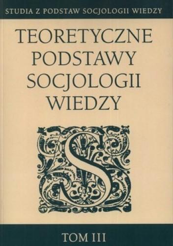 Okładka książki Teoretyczne podstawy socjologii wiedzy. Tom 3