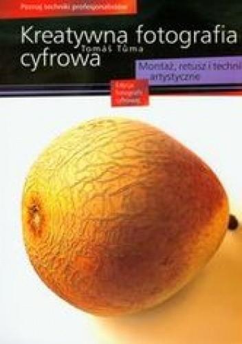 Okładka książki Kreatywna fotografia cyfrowa. Montaż, retusz i techniki artystyczne