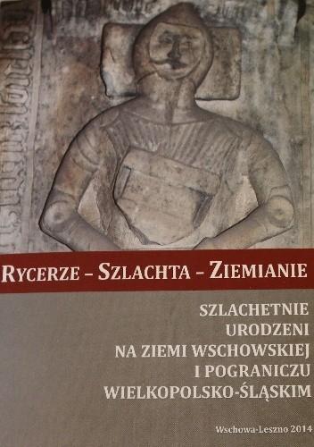 Okładka książki Rycerze - szlachta - ziemianie. Szlachetnie urodzeni na ziemi wschowskiej i pograniczu wielkopolsko-śląskim.