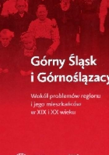 Okładka książki Górny Śląsk i Górnoślązacy. Wokół problemów regionu i jego mieszkańców w XIX i XX wieku