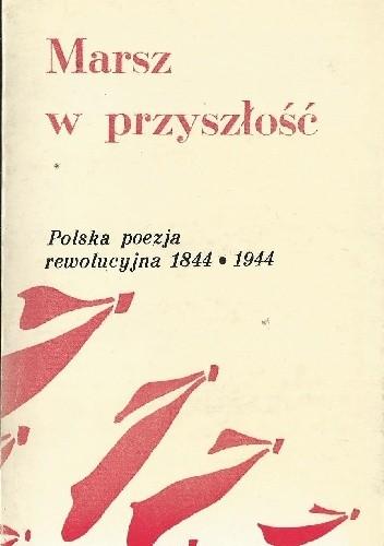 Okładka książki Marsz w przyszłość. Polska poezja rewolucyjna 1844-1944