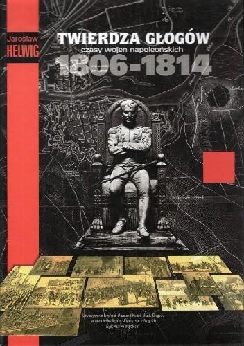 Okładka książki Twierdza Głogów czasy wojen napoleońskich 1806-1814