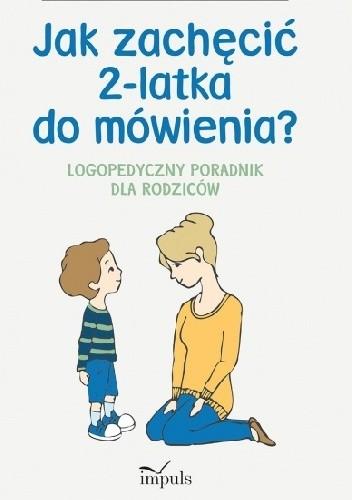 Okładka książki Jak zachęcić 2-latka do mówienia? Logopedyczny poradnik dla rodziców