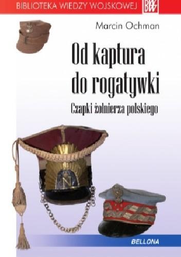 Okładka książki Od kaptura do rogatywki. Czapki żołnierza polskiego