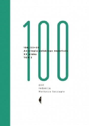 Okładka książki Antologia 100/XX + 50. Antologia polskiego reportażu XX wieku. Tom 3