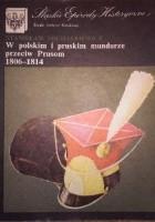W polskim i pruskim mundurze przeciw Prusom 1806-1814