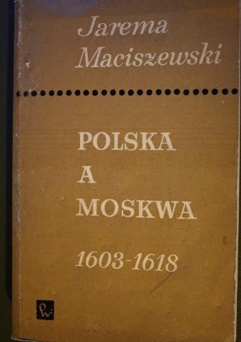 Okładka książki Polska a Moskwa 1603-1618 : opinie i stanowiska szlachty polskiej