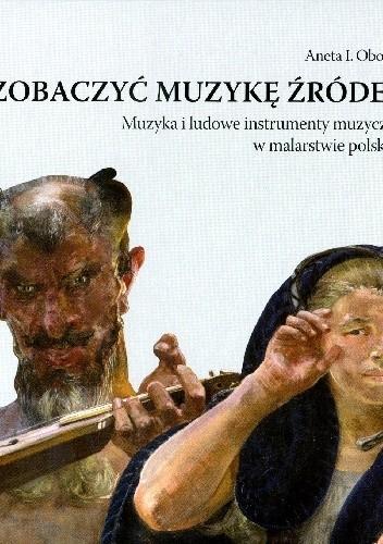 Okładka książki Zobaczyć muzykę źródeł. Muzyka i ludowe instrumenty muzyczne w malarstwie polskim.