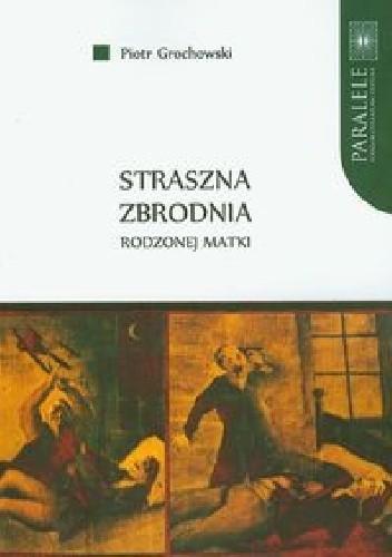 Okładka książki Straszna zbrodnia rodzonej matki. Polskie pieśni nowiniarskie na przełomie XIX i XX wieku
