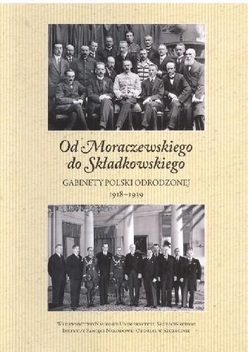 Okładka książki Od Moraczewskiego do Składkowskiego. Gabinety Polski Odrodzonej 1918–1939