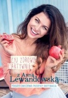 Żyj zdrowo i aktywnie z Anną Lewandowską (wydanie rozszerzone)