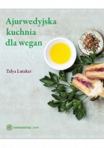 Okładka książki Ajurwedyjska kuchnia dla wegan. Jak odzyskać równowagę dzięki pożywieniu