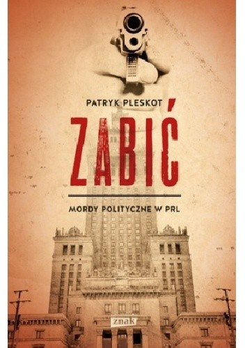 Okładka książki Zabić. Mordy polityczne PRL