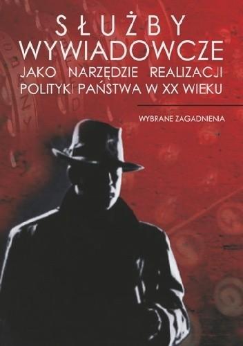 Okładka książki Służby wywiadowcze jako narzędzie realizacji polityki państwa w XX wieku