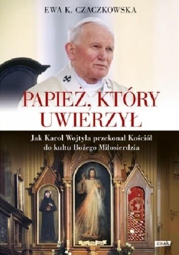 Okładka książki Papież, który uwierzył. Jak Karol Wojtyła przekonał Kościół do kultu Bożego Miłosierdzia