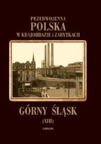 Okładka książki Przedwojenna Polska w krajobrazie i zabytkach: Górny Śląsk (XIII)