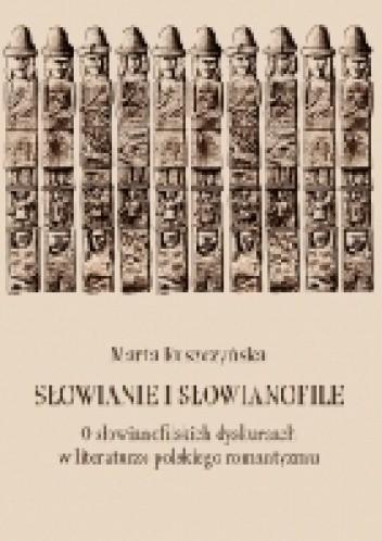 Okładka książki Słowianie i słowianofile. O słowianofilskich dyskursach w literaturze polskiego romantyzmu