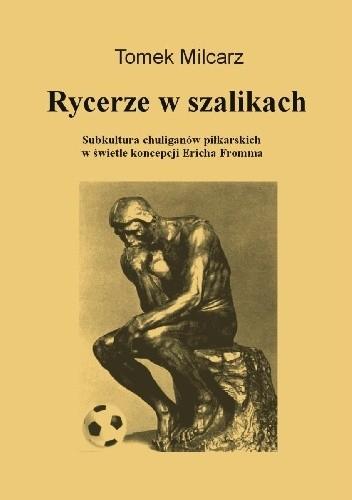 Okładka książki Rycerze w szalikach. Subkultura chuliganów piłkarskich w świetle koncepcji Ericha Fromma